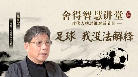 徐根宝(上期):足球,我没法解释